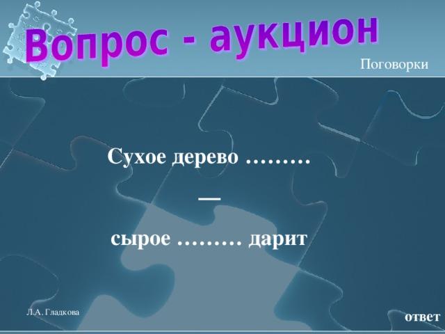 Поговорки Сухое дерево ……… — сырое ……… дарит  ответ Л.А. Гладкова