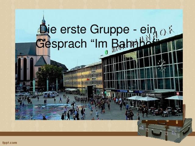 """Die erste Gruppe - ein Gesprach """"Im Bahnhof"""""""