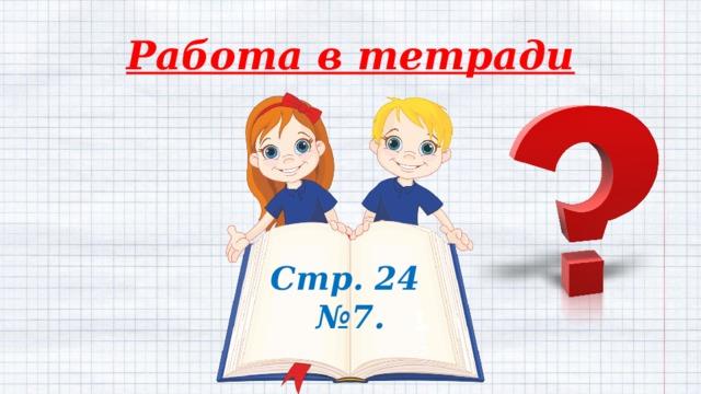 Работа в тетради Стр. 24  №7.