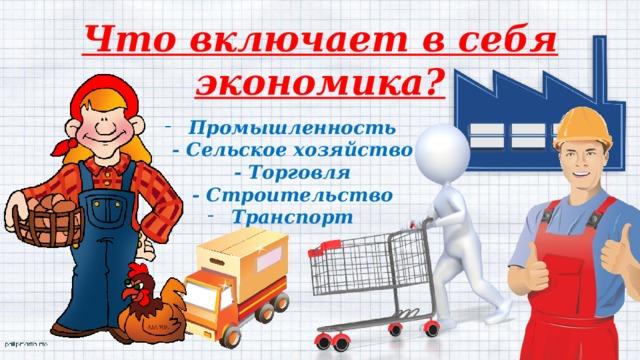Что включает в себя экономика? Промышленность  - Сельское хозяйство  - Торговля  - Строительство Транспорт