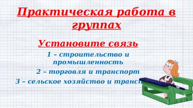 Практическая работа в группах Установите связь 1 – строительство и промышленность 2 – торговля и транспорт 3 – сельское хозяйство и транспорт.