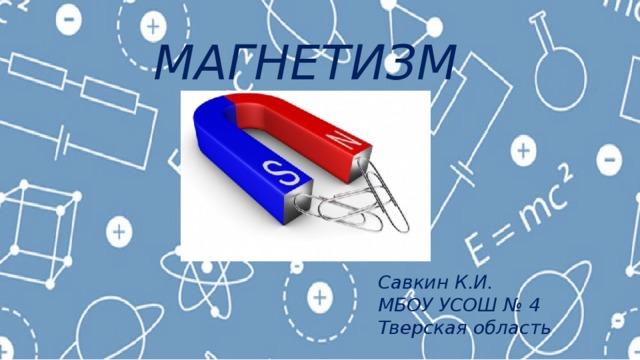 МАГНЕТИЗМ Савкин К.И. МБОУ УСОШ № 4 Тверская область