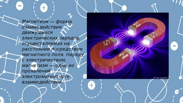 Магнети́зм — форма взаимодействия движущихся электрических зарядов, осуществляемая на расстоянии посредством магнитного поля. Наряду с электричеством, магнетизм — одно из проявлений электромагнитного взаимодействия.