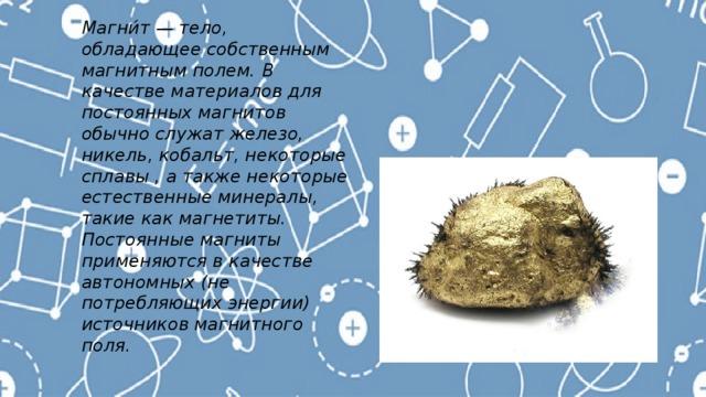 Магни́т — тело, обладающее собственным магнитным полем. В качестве материалов для постоянных магнитов обычно служат железо, никель, кобальт, некоторые сплавы , а также некоторые естественные минералы, такие как магнетиты. Постоянные магниты применяются в качестве автономных (не потребляющих энергии) источников магнитного поля.
