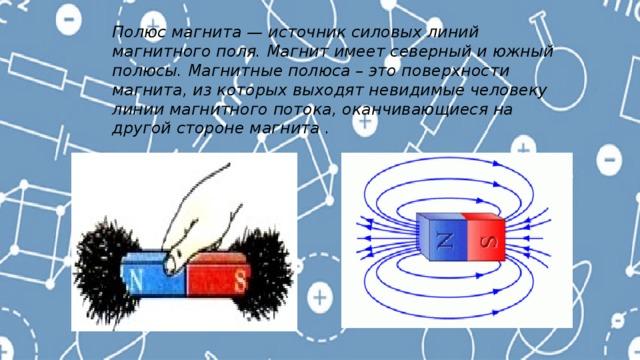 Полюс магнита — источник силовых линий магнитного поля. Магнит имеет северный и южный полюсы. Магнитные полюса – это поверхности магнита, из которых выходят невидимые человеку линии магнитного потока, оканчивающиеся на другой стороне магнита .