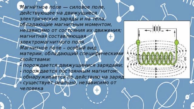 Магни́тное по́ле — силовое поле, действующее на движущиеся электрические заряды и на тела, обладающие магнитным моментом, независимо от состояния их движения; магнитная составляющая электромагнитного поля. Магнитное поле – особый вид материи, обладающий специфическими свойствами: - порождается движущимися зарядами; - порождается постоянным магнитом; - обнаруживается по действию на заряд; - существует реально, независимо от человека