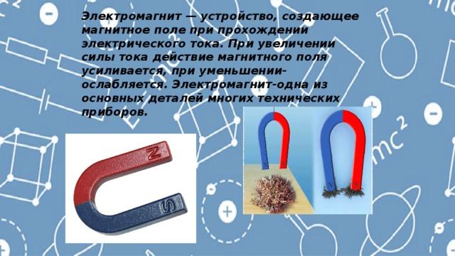 Электромагнит — устройство, создающее магнитное поле при прохождении электрического тока. При увеличении силы тока действие магнитного поля усиливается, при уменьшении-ослабляется. Электромагнит-одна из основных деталей многих технических приборов.