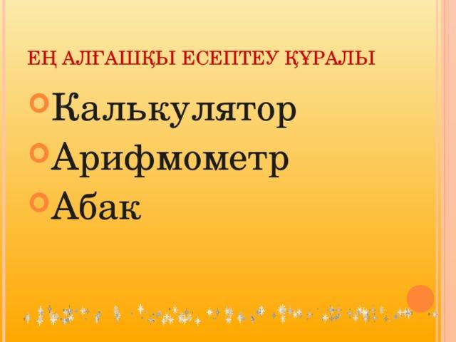 ЕҢ АЛҒАШҚЫ ЕСЕПТЕУ ҚҰРАЛЫ Калькулятор Арифмометр Абак