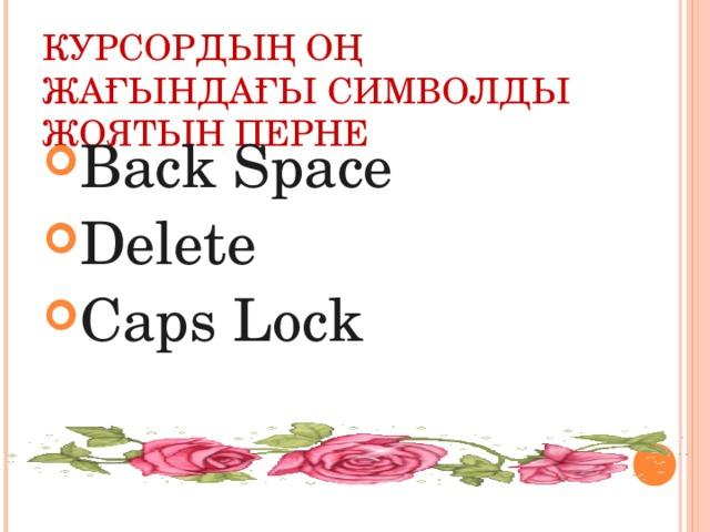 КУРСОРДЫҢ ОҢ ЖАҒЫНДАҒЫ СИМВОЛДЫ ЖОЯТЫН ПЕРНЕ Back Space Delete Caps Lock