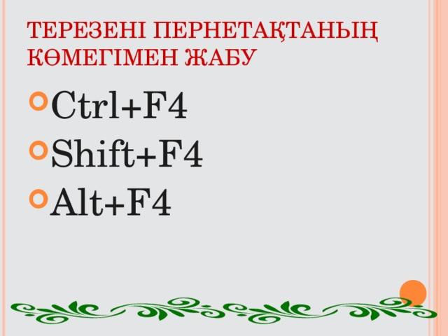 ТЕРЕЗЕНІ ПЕРНЕТАҚТАНЫҢ КӨМЕГІМЕН ЖАБУ Ctrl+F4 Shift+F4 Alt+F4