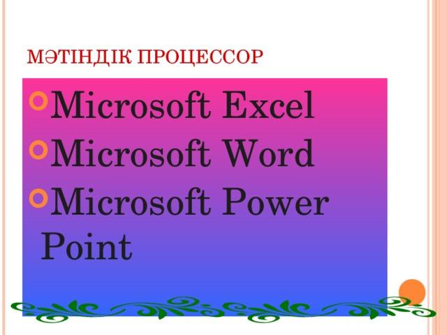МӘТІНДІК ПРОЦЕССОР Microsoft Excel Microsoft Word Microsoft Power Point