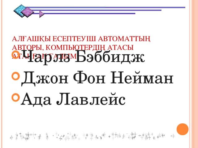 АЛҒАШҚЫ ЕСЕПТЕУІШ АВТОМАТТЫҢ АВТОРЫ, КОМПЬЮТЕРДІҢ АТАСЫ АТАНҒАН ҒАЛЫМ Чарлз Бэббидж Джон Фон Нейман Ада Лавлейс