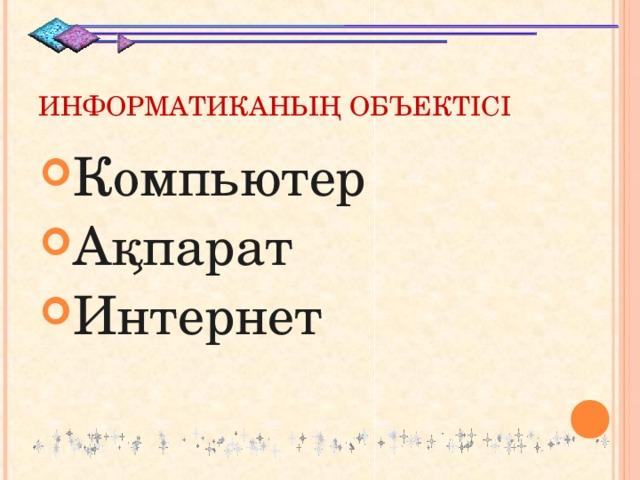 ИНФОРМАТИКАНЫҢ ОБЪЕКТІСІ Компьютер Ақпарат Интернет