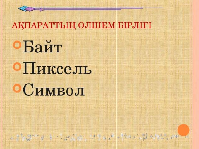 АҚПАРАТТЫҢ ӨЛШЕМ БІРЛІГІ Байт Пиксель Символ