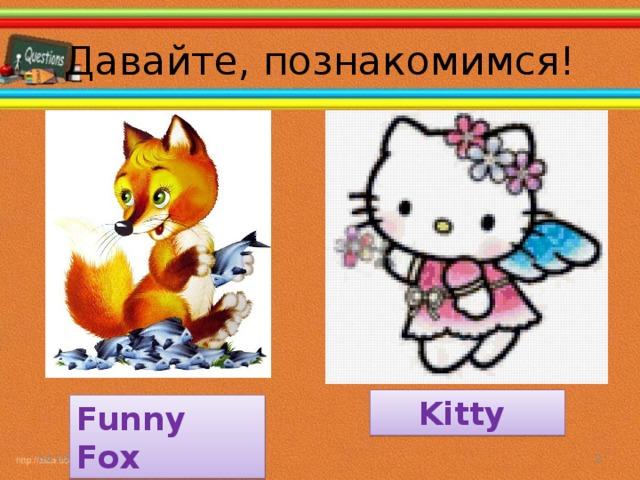 Давайте, познакомимся! Kitty Funny Fox 04.10.16