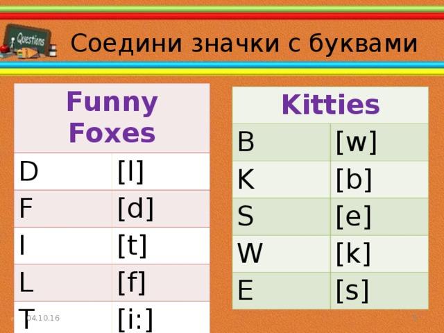 Соедини значки с буквами Funny Foxes D [l] F [d] I [t] L [f] T [i:] Kitties B [w] K [b] S [e] W [k] E [s] 04.10.16