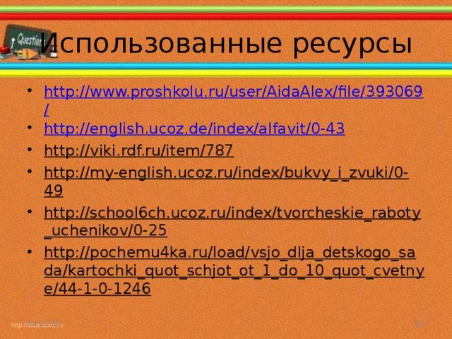 Использованные ресурсы http://www.proshkolu.ru/user/AidaAlex/file/393069/ http://english.ucoz.de/index/alfavit/0-43 http://viki.rdf.ru/item/787 http://my-english.ucoz.ru/index/bukvy_i_zvuki/0-49 http://school6ch.ucoz.ru/index/tvorcheskie_raboty_uchenikov/0-25 http://pochemu4ka.ru/load/vsjo_dlja_detskogo_sada/kartochki_quot_schjot_ot_1_do_10_quot_cvetnye/44-1-0-1246  04.10.16
