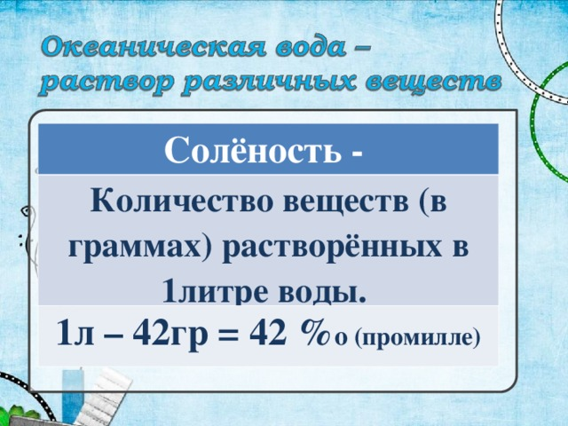 Солёность - Количество веществ (в граммах) растворённых в 1литре воды. 1л – 42гр = 42 % о (промилле)