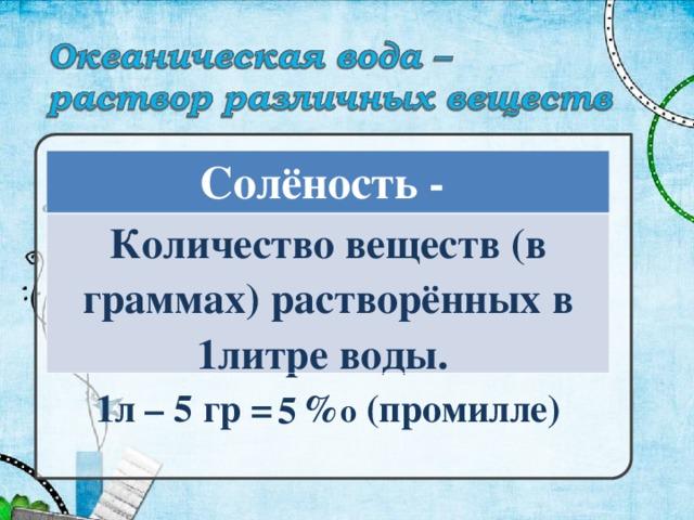 Солёность - Количество веществ (в граммах) растворённых в 1литре воды. 1л – 5 гр = % о (промилле) 5