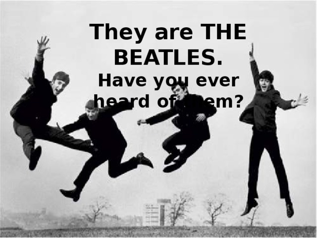 They are THE BEATLES. Have you ever heard of them?