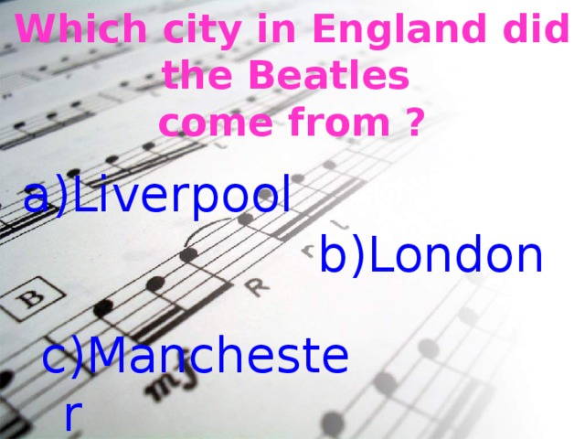 Which city in England did the Beatles come from ? Liverpool b)London c)Manchester