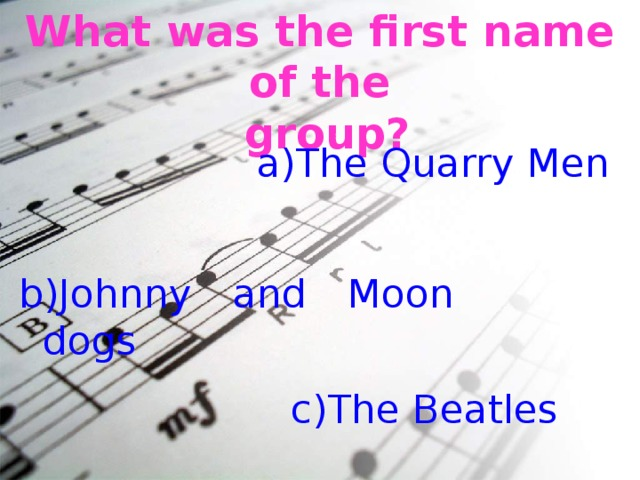 What was the first name of the  group? The Quarry Men b)Johnny and Moon dogs c)The Beatles