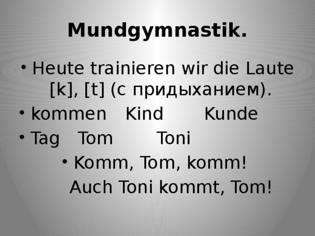 Mundgymnastik. Heute trainieren wir die Laute [k], [t] (с придыханием). kommen  Kind    Kunde Tag  Tom     Toni Komm, Tom, komm!  Auch Toni kommt, Tom!