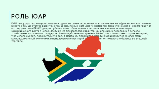 Роль ЮАР ЮАР - государство, которое считается одним из самых экономически влиятельных на африканском континенте. Вместе с тем до статуса развитой страны оно, по оценкам многих экспертов, пока что немного недотягивает. И потому участие в БРИКС для республики может быть одним из возможных каналов активизации экономического роста с целью достижения показателей, характерных для самых передовых в аспекте хозяйственного развития государств. Взаимодействие со странами БРИКС, как считают некоторые эксперты, уже успело сыграть положительную роль в придании положительной динамики развитию многих сфер южноафриканской экономики, в привлечении инвестиций и нахождении оптимального баланса во внешней торговле.