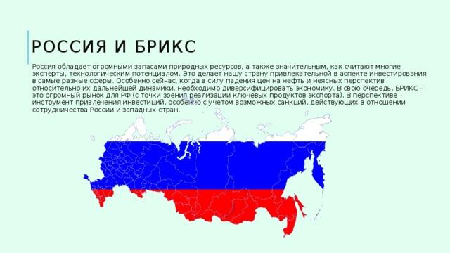Россия и БРИКС Россия обладает огромными запасами природных ресурсов, а также значительным, как считают многие эксперты, технологическим потенциалом. Это делает нашу страну привлекательной в аспекте инвестирования в самые разные сферы. Особенно сейчас, когда в силу падения цен на нефть и неясных перспектив относительно их дальнейшей динамики, необходимо диверсифицировать экономику. В свою очередь, БРИКС - это огромный рынок для РФ (с точки зрения реализации ключевых продуктов экспорта). В перспективе - инструмент привлечения инвестиций, особенно с учетом возможных санкций, действующих в отношении сотрудничества России и западных стран.