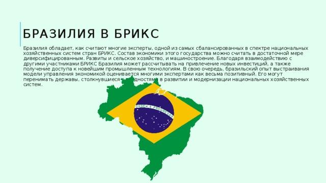 Бразилия в БРИКС Бразилия обладает, как считают многие эксперты, одной из самых сбалансированных в спектре национальных хозяйственных систем стран БРИКС. Состав экономики этого государства можно считать в достаточной мере диверсифицированным. Развиты и сельское хозяйство, и машиностроение. Благодаря взаимодействию с другими участниками БРИКС Бразилия может рассчитывать на привлечение новых инвестиций, а также получение доступа к новейшим промышленным технологиям. В свою очередь, бразильский опыт выстраивания модели управления экономикой оценивается многими экспертами как весьма позитивный. Его могут перенимать державы, столкнувшиеся с трудностями в развитии и модернизации национальных хозяйственных систем.