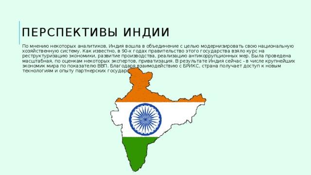 Перспективы Индии По мнению некоторых аналитиков, Индия вошла в объединение с целью модернизировать свою национальную хозяйственную систему. Как известно, в 90-х годах правительство этого государства взяло курс на реструктуризацию экономики, развитие производства, реализацию антикоррупционных мер. Была проведена масштабная, по оценкам некоторых экспертов, приватизация. В результате Индия сейчас - в числе крупнейших экономик мира по показателю ВВП. Благодаря взаимодействию с БРИКС, страна получает доступ к новым технологиям и опыту партнерских государств.