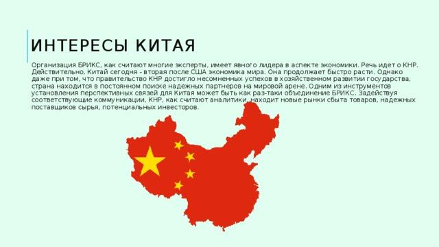 Интересы Китая Организация БРИКС, как считают многие эксперты, имеет явного лидера в аспекте экономики. Речь идет о КНР. Действительно, Китай сегодня - вторая после США экономика мира. Она продолжает быстро расти. Однако даже при том, что правительство КНР достигло несомненных успехов в хозяйственном развитии государства, страна находится в постоянном поиске надежных партнеров на мировой арене. Одним из инструментов установления перспективных связей для Китая может быть как раз-таки объединение БРИКС. Задействуя соответствующие коммуникации, КНР, как считают аналитики, находит новые рынки сбыта товаров, надежных поставщиков сырья, потенциальных инвесторов.