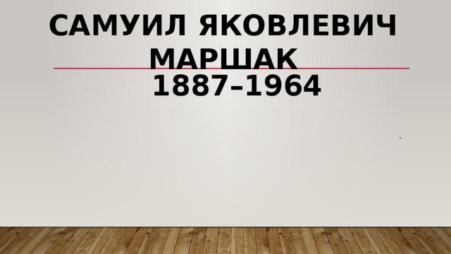 Самуил Яковлевич Маршак  1887–1964 .