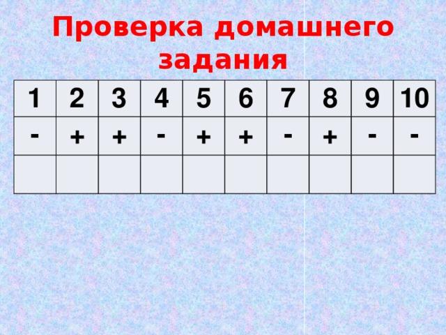 Проверка домашнего задания 1 2 - + 3 4 + - 5 6 + + 7 - 8 + 9 10 - -