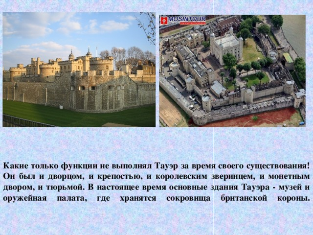 Какие только функции не выполнял Тауэр за время своего существования! Он был и дворцом, и крепостью, и королевским зверинцем, и монетным двором, и тюрьмой. В настоящее время основные здания Тауэра - музей и оружейная палата, где хранятся сокровища британской короны.