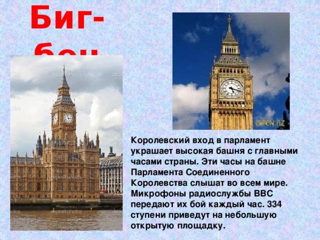 Биг-бен    Королевский вход в парламент украшает высокая башня с главными часами страны. Эти часы на башне Парламента Соединенного Королевства слышат во всем мире. Микрофоны радиослужбы ВВС передают их бой каждый час. 334 ступени приведут на небольшую открытую площадку.