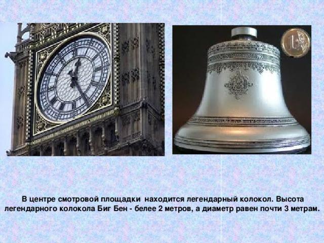 В центре смотровой площадки находится легендарный колокол. Высота легендарного колокола Биг Бен - белее 2 метров, а диаметр равен почти 3 метрам.