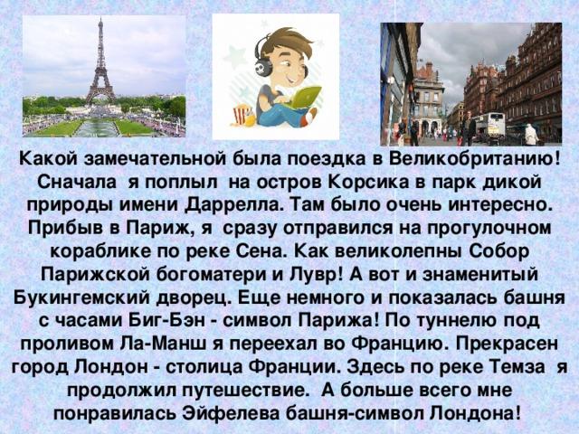 Какой замечательной была поездка в Великобританию!  Сначала я поплыл на остров Корсика в парк дикой природы имени Даррелла. Там было очень интересно. Прибыв в Париж, я сразу отправился на прогулочном кораблике по реке Сена. Как великолепны Собор Парижской богоматери и Лувр! А вот и знаменитый Букингемский дворец. Еще немного и показалась башня с часами Биг-Бэн - символ Парижа! По туннелю под проливом Ла-Манш я переехал во Францию. Прекрасен город Лондон - столица Франции. Здесь по реке Темза я продолжил путешествие. А больше всего мне понравилась Эйфелева башня-символ Лондона!