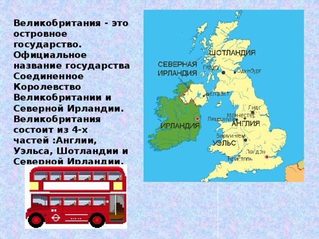 Великобритания - это островное государство. Официальное название государства Соединенное Королевство Великобритании и Северной Ирландии. Великобритания состоит из 4-х частей :Англии, Уэльса, Шотландии и Северной Ирландии.