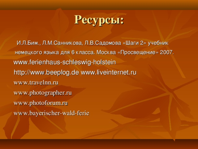 Ресурсы:  И.Л.Бим., Л.М.Санникова, Л.В.Садомова «Шаги 2» учебник  немецкого языка для 6 класса. Москва «Просвещение» 2007.  www.ferienhaus-schleswig-holstein  http://www.beeplog.de www.liveinternet.ru  www.travelnn.ru  www.photographer.ru  www.photoforum.ru  www.bayerischer-wald-ferie