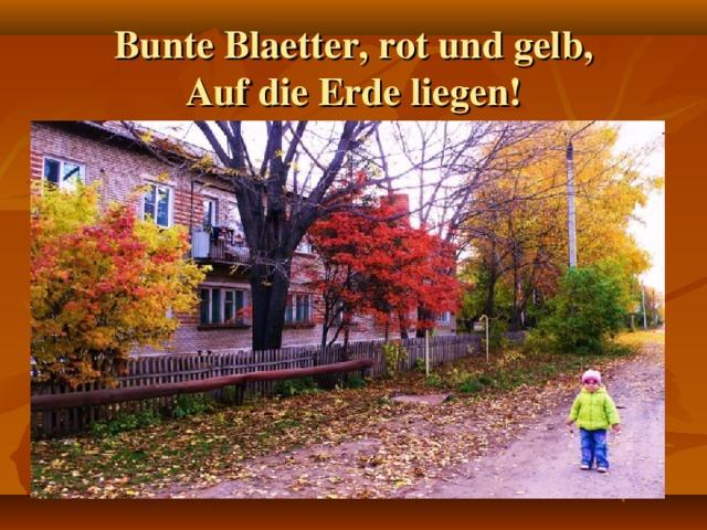 Bunte Blaetter, rot und gelb,  Auf die Erde liegen!