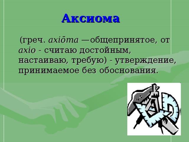 Аксиома   ( греч. axiōma — общепринятое, от axio - считаю достойным, настаиваю, требую) - утверждение, принимаемое без обоснования.