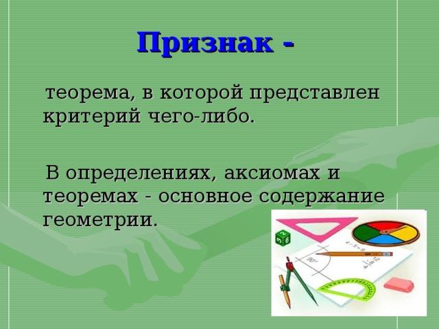 Признак -   теорема, в которой представлен критерий чего-либо.  В определениях, аксиомах и теоремах - основное содержание геометрии.
