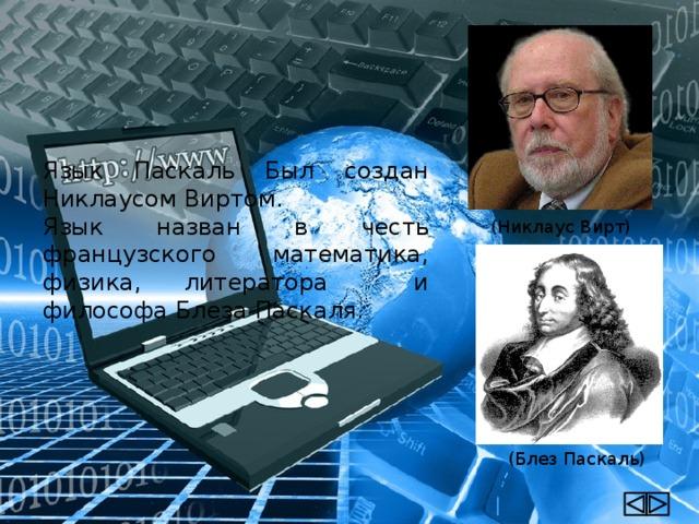 Язык Паскаль Был создан Никлаусом Виртом. Язык назван в честь французского математика, физика, литератора и философа Блеза Паскаля. (Никлаус Вирт) (Блез Паскаль)