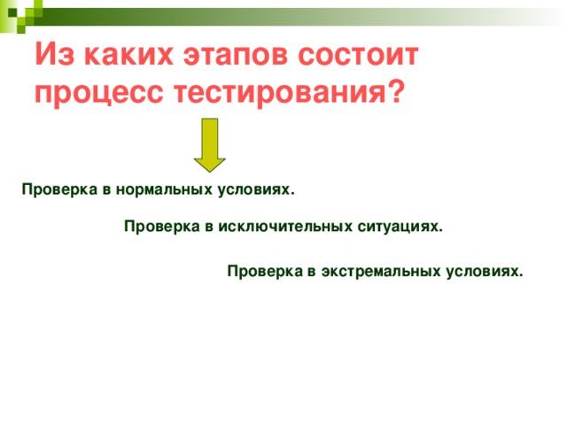 Из каких этапов состоит процесс тестирования?      Проверка в экстремальных условиях. Проверка в нормальных условиях.  Проверка в исключительных ситуациях.