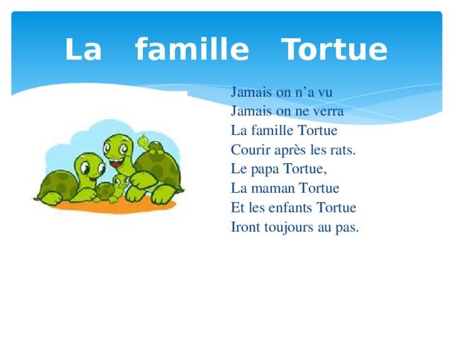 La famille Tortue Jamais on n'a vu Jamais on ne verra La famille Tortue Courir après les rats. Le papa Tortue, La maman Tortue Et les enfants Tortue Iront toujours au pas.