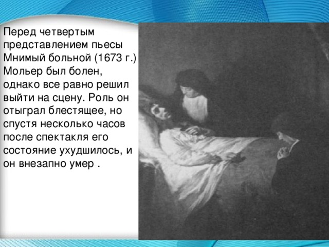 Перед четвертым представлением пьесы Мнимый больной (1673 г.) Мольер был болен, однако все равно решил выйти на сцену. Роль он отыграл блестящее, но спустя несколько часов после спектакля его состояние ухудшилось, и он внезапно умер .