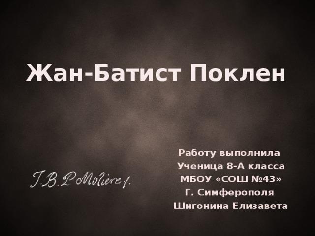Жан-Батист Поклен Работу выполнила Ученица 8-А класса МБОУ «СОШ №43» Г. Симферополя Шигонина Елизавета