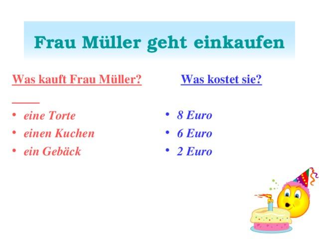 Frau Müller geht einkaufen  Was kostet sie?  8 Euro 6 Euro 2 Euro  Was kauft Frau Müller?  eine Torte einen Kuchen ein Gebäck