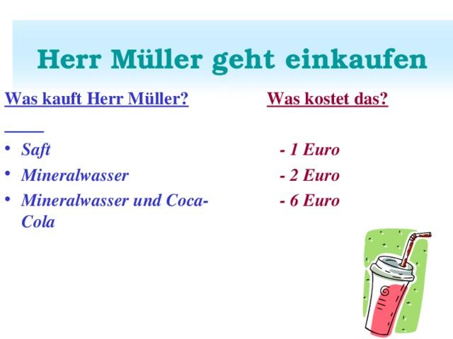 Herr Müller geht einkaufen Was kauft Herr Müller?   Was kostet das?   - 1 Euro  - 2 Euro  - 6 Euro Saft Mineralwasser Mineralwasser und Coca-Cola